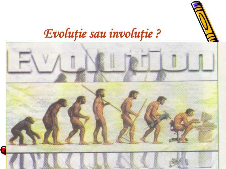 Evoluţie sau involuţie ?