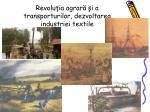 revolu ia agrar i a transporturilor dezvoltarea industriei textile