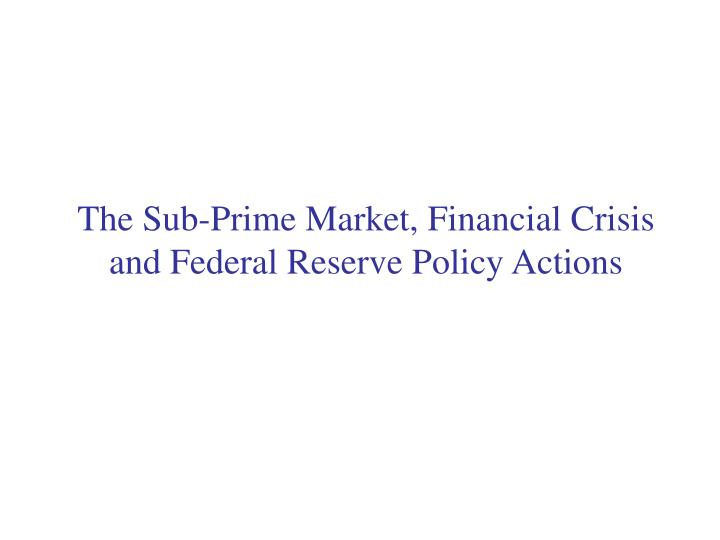 The Sub-Prime Market, Financial Crisis          and Federal Reserve Policy Actions
