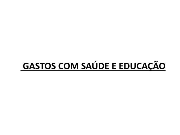 GASTOS COM SAÚDE E EDUCAÇÃO