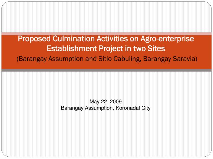 Proposed Culmination Activities on Agro-enterprise Establishment Project in two Sites