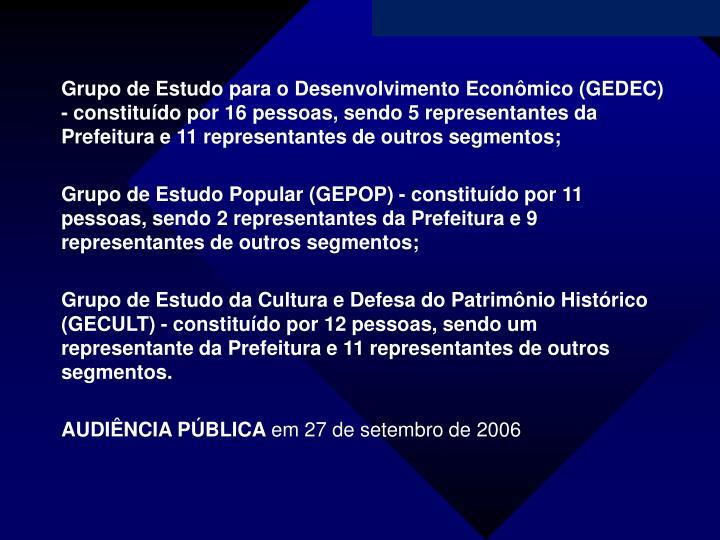 Grupo de Estudo para o Desenvolvimento Econômico (GEDEC) - constituído por 16 pessoas, sendo 5 representantes da Prefeitura e 11 representantes de outros segmentos;