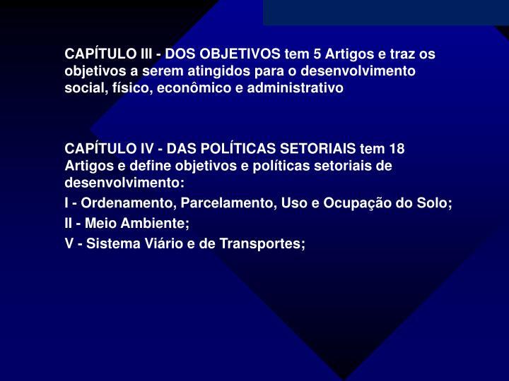 CAPÍTULO III - DOS OBJETIVOS tem 5 Artigos e traz os objetivos a serem atingidos para o desenvolvimento social, físico, econômico e administrativo