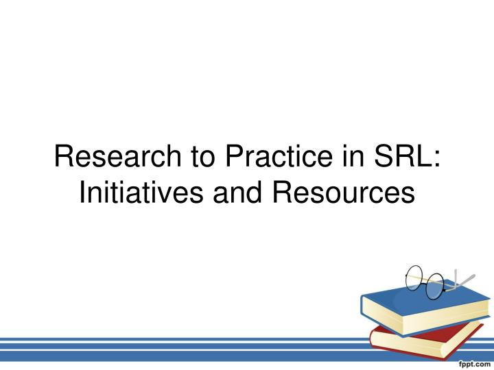 Research to Practice in SRL: