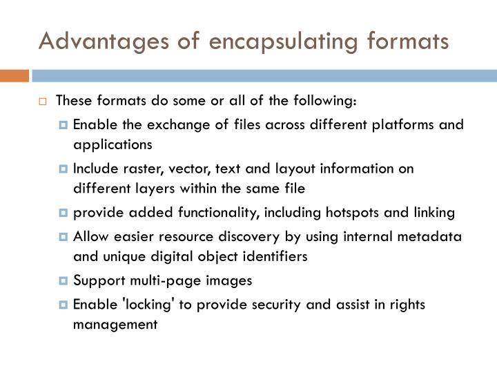 Advantages of encapsulating formats