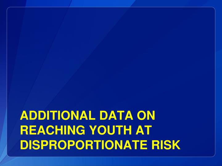 Additional DATA on reaching youth at disproportionate risk