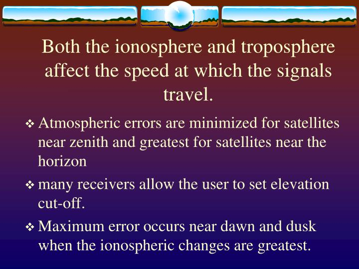 Both the ionosphere and troposphere affect the speed at which the signals travel.