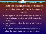 both the ionosphere and troposphere affect the speed at which the signals travel