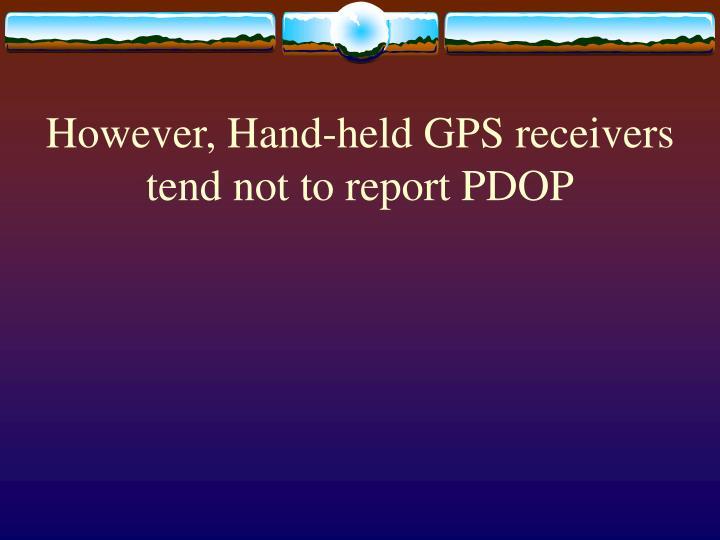 However, Hand-held GPS receivers tend not to report PDOP
