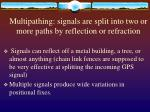 multipathing signals are split into two or more paths by reflection or refraction