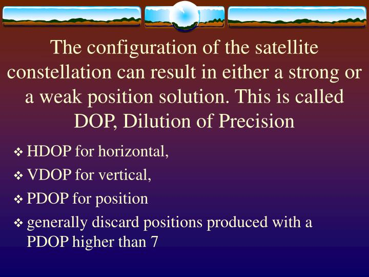The configuration of the satellite constellation can result in either a strong or a weak position solution. This is called DOP, Dilution of Precision