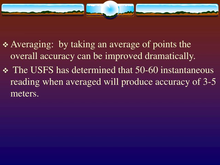 Averaging:  by taking an average of points the overall accuracy can be improved dramatically.