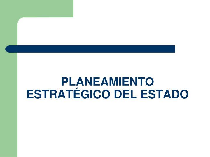 PLANEAMIENTO ESTRATÉGICO DEL ESTADO