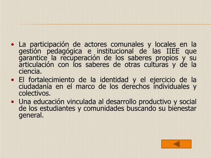 La participación de actores comunales y locales en la gestión pedagógica e institucional de las IIEE que garantice la recuperación de los saberes propios y su articulación con los saberes de otras culturas y de la ciencia.