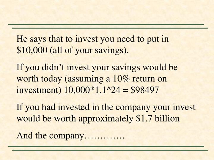 He says that to invest you need to put in $10,000 (all of your savings).