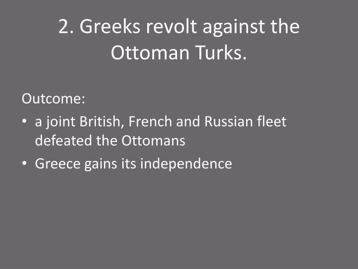2. Greeks revolt against the Ottoman Turks.