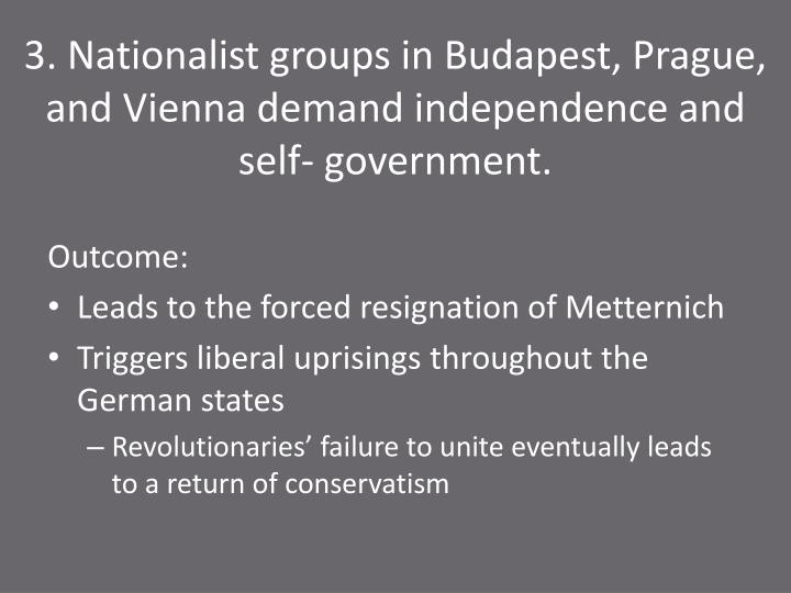 3. Nationalist groups in Budapest, Prague, and Vienna demand independence and self- government.