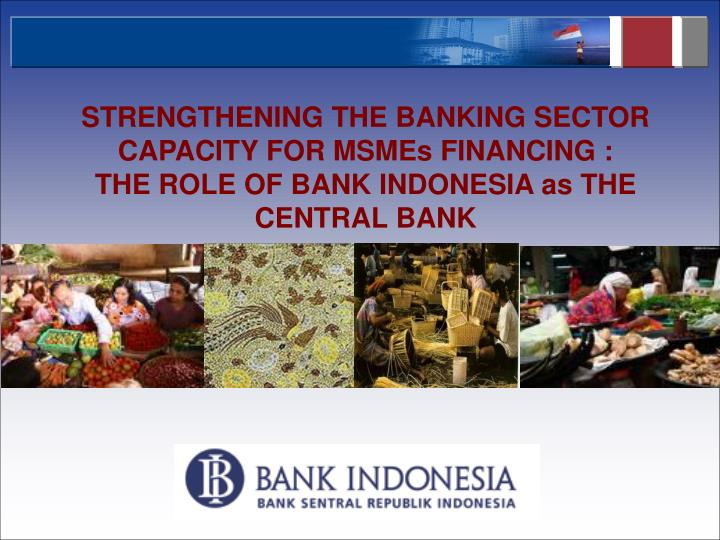 STRENGTHENING THE BANKING SECTOR CAPACITY FOR MSMEs FINANCING :
