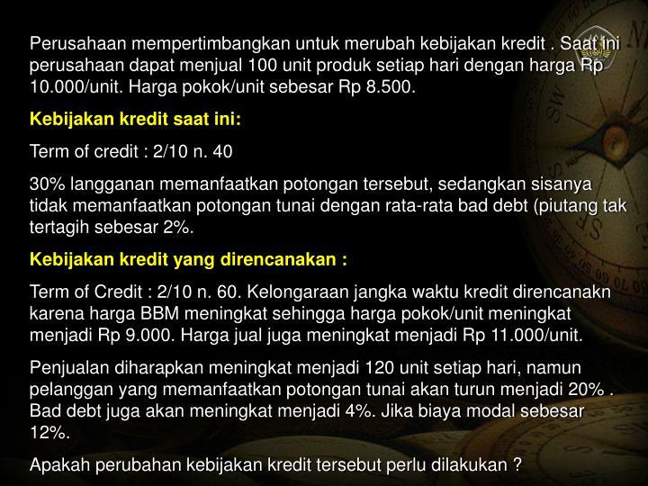 Perusahaan mempertimbangkan untuk merubah kebijakan kredit . Saat ini perusahaan dapat menjual 100 unit produk setiap hari dengan harga Rp 10.000/unit. Harga pokok/unit sebesar Rp 8.500.