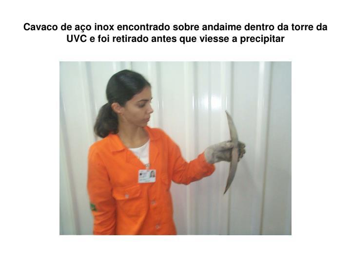 Cavaco de aço inox encontrado sobre andaime dentro da torre da UVC e foi retirado antes que viesse a precipitar