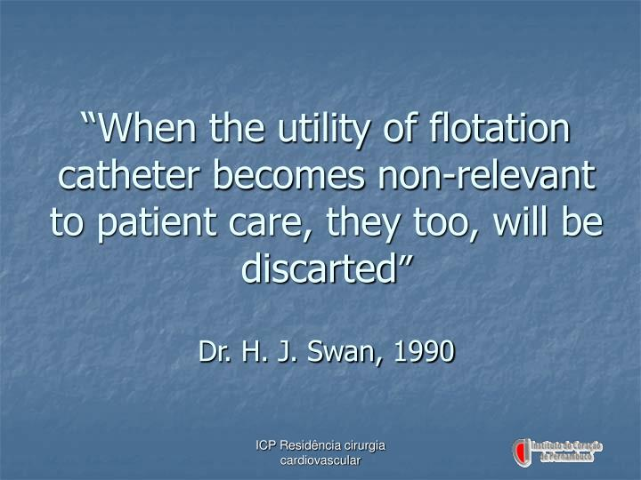 """When the utility of flotation catheter becomes non-relevant to patient care, they too, will be discarted"