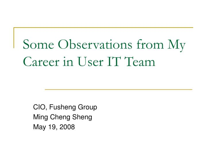 Some Observations from My Career in User IT Team