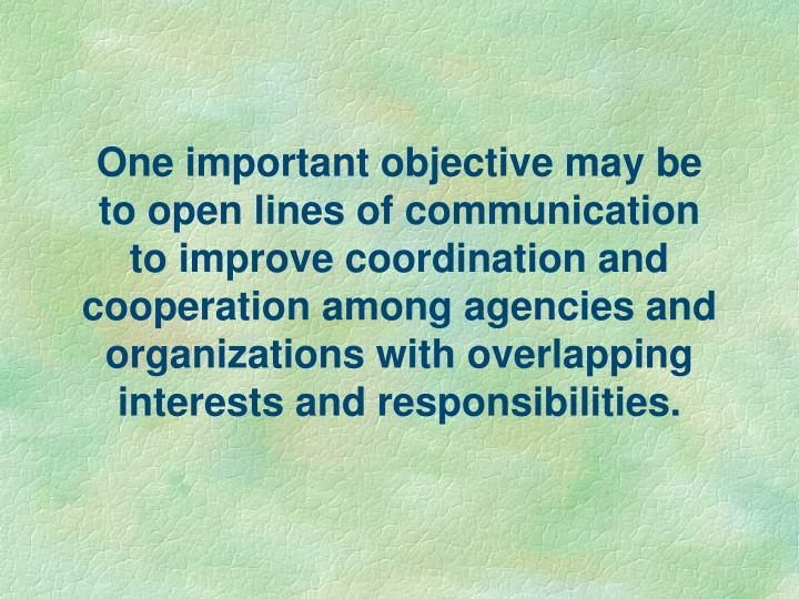 One important objective may be to open lines of communication to improve coordination and cooperation among agencies and organizations with overlapping interests and responsibilities.