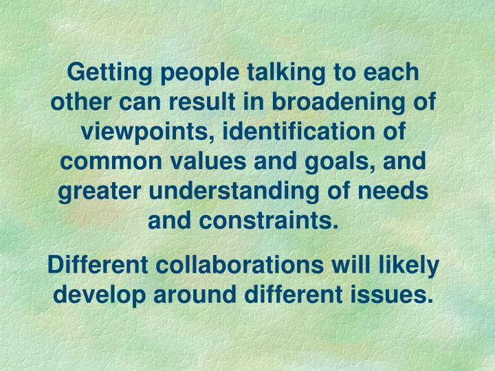 Getting people talking to each other can result in broadening of viewpoints, identification of common values and goals, and greater understanding of needs and constraints.