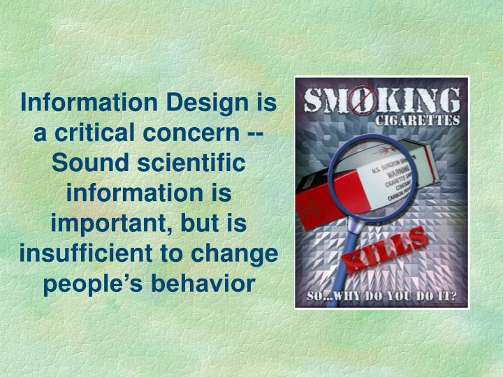 Information Design is a critical concern -- Sound scientific information is important, but is insufficient to change people's behavior