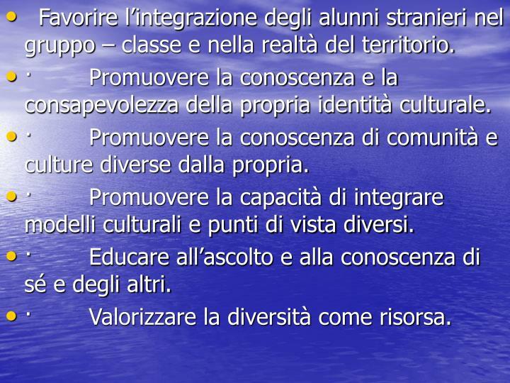 Favorire l'integrazione degli alunni stranieri nel gruppo – classe e nella realtà del territorio.