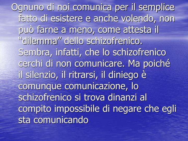"""Ognuno di noi comunica per il semplice fatto di esistere e anche volendo, non può farne a meno, come attesta il """"dilemma"""" dello schizofrenico. Sembra, infatti, che lo schizofrenico cerchi di non comunicare. Ma poiché il silenzio, il ritrarsi, il diniego è comunque comunicazione, lo schizofrenico si trova dinanzi al compito impossibile di negare che egli sta comunicando"""