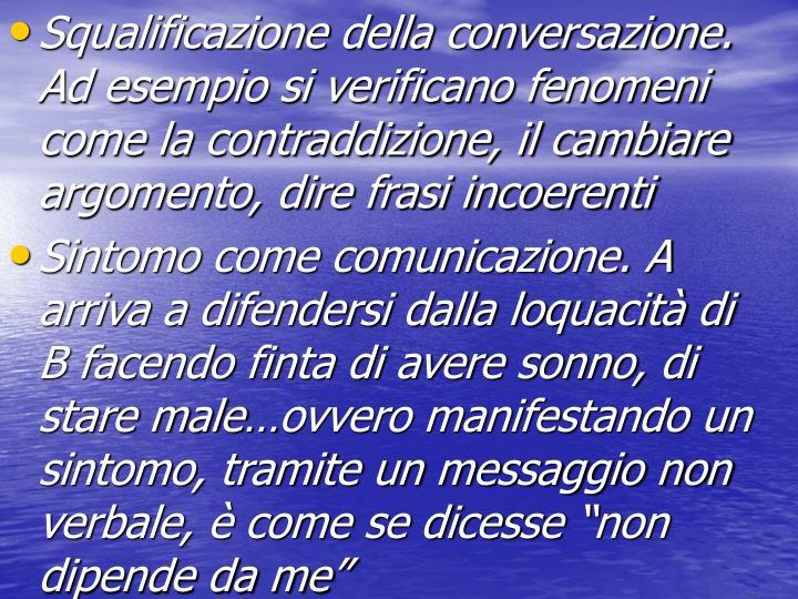 Squalificazione della conversazione. Ad esempio si verificano fenomeni come la contraddizione, il cambiare argomento, dire frasi incoerenti