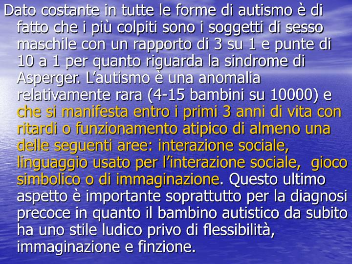 Dato costante in tutte le forme di autismo è di fatto che i più colpiti sono i soggetti di sesso maschile con un rapporto di 3 su 1 e punte di 10 a 1 per quanto riguarda la sindrome di Asperger. L'autismo è una anomalia relativamente rara (4-15 bambini su 10000) e