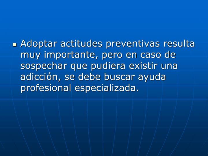 Adoptar actitudes preventivas resulta muy importante, pero en caso de sospechar que pudiera existir una adicción, se debe buscar ayuda profesional especializada.