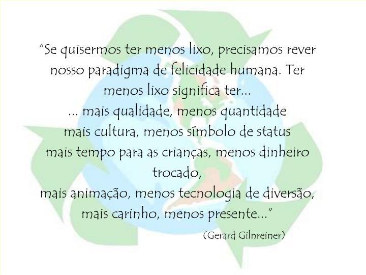 """Se quisermos ter menos lixo, precisamos rever nosso paradigma de felicidade humana. Ter menos lixo significa ter..."