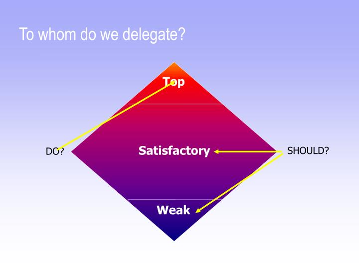 To whom do we delegate?