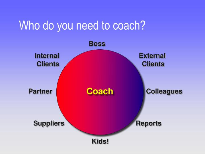 Who do you need to coach?