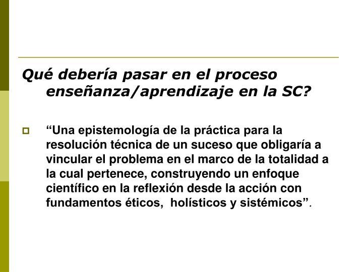 Qué debería pasar en el proceso enseñanza/aprendizaje en la SC?
