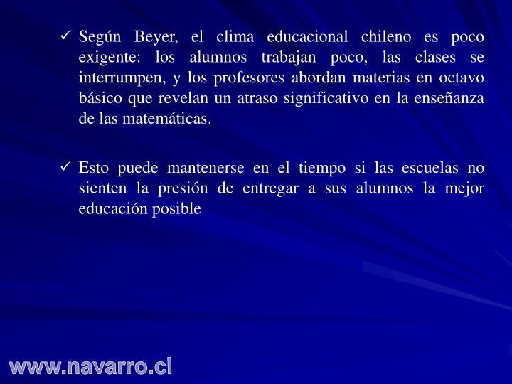 Según Beyer, el clima educacional chileno es poco exigente: los alumnos trabajan poco, las clases se interrumpen, y los profesores abordan materias en octavo básico que revelan un atraso significativo en la enseñanza de las matemáticas.