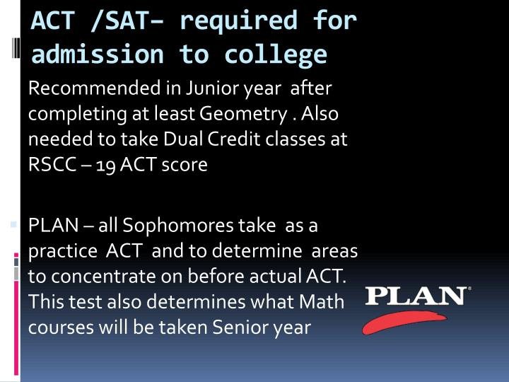 ACT /SAT– required for admission to college