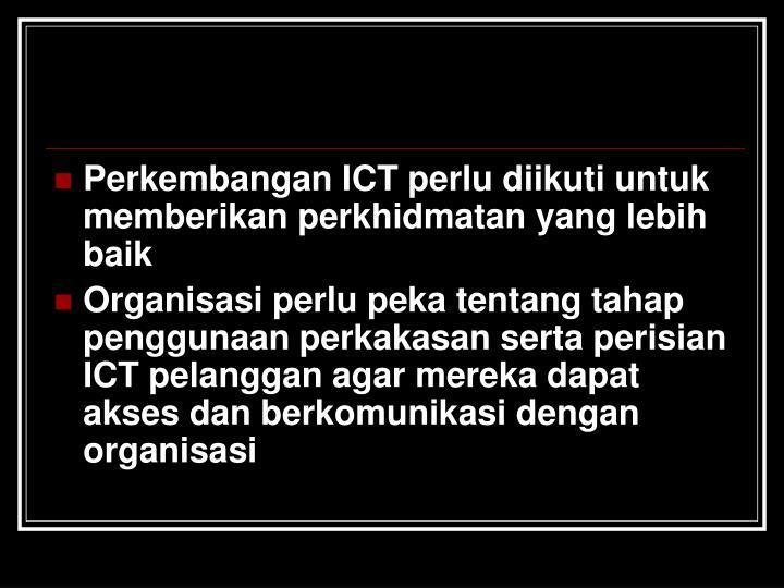 Perkembangan ICT perlu diikuti untuk memberikan perkhidmatan yang lebih baik