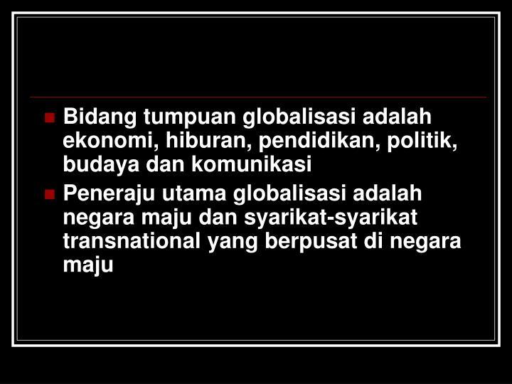Bidang tumpuan globalisasi adalah ekonomi, hiburan, pendidikan, politik, budaya dan komunikasi