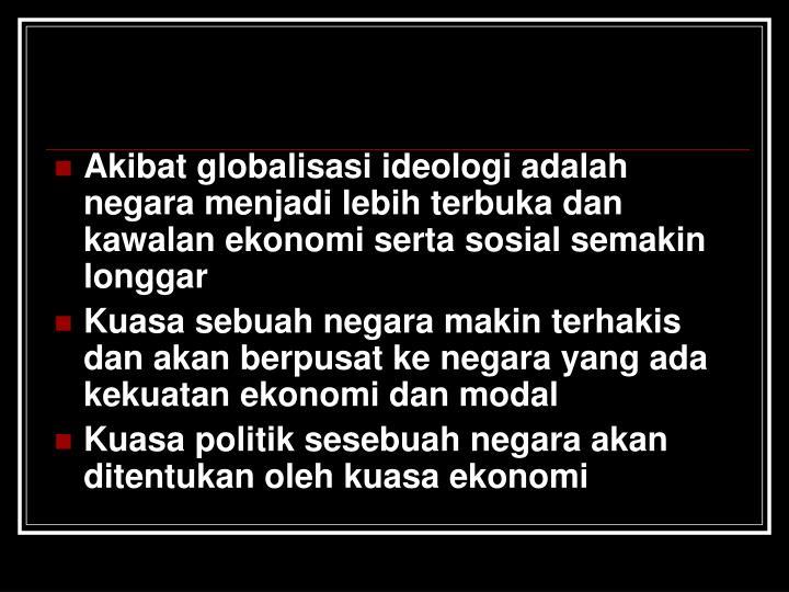 Akibat globalisasi ideologi adalah negara menjadi lebih terbuka dan kawalan ekonomi serta sosial semakin longgar