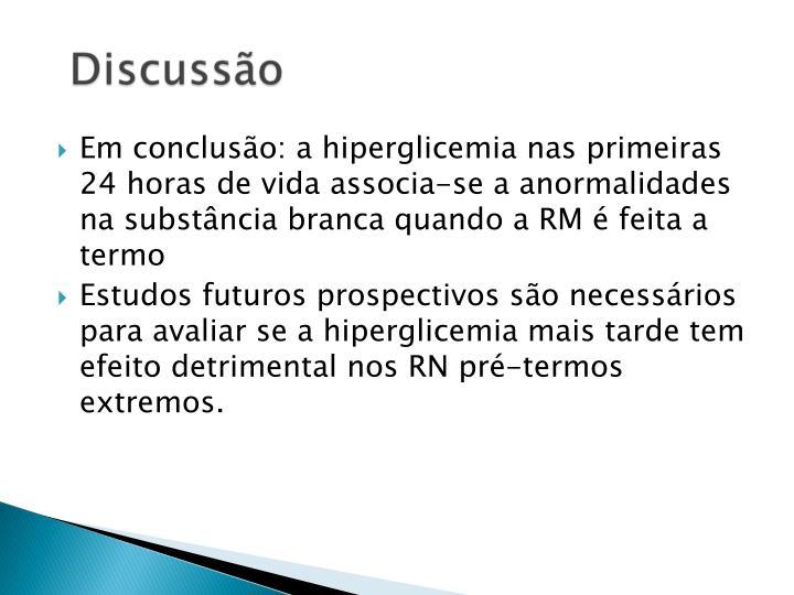 Em concluso: a hiperglicemia nas primeiras 24 horas de vida associa-se a anormalidades na substncia branca quando a RM  feita a termo
