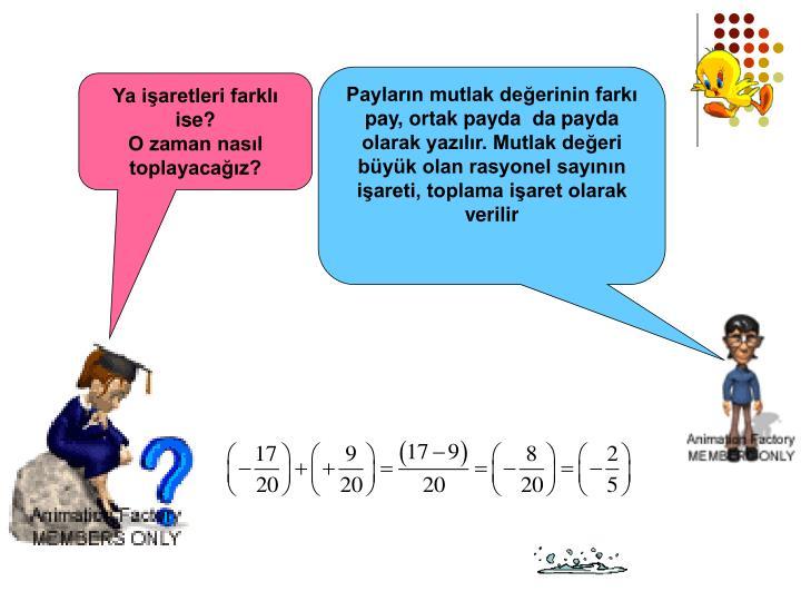 Payların mutlak değerinin farkı pay, ortak payda  da payda olarak yazılır. Mutlak değeri büyük olan rasyonel sayının işareti, toplama işaret olarak verilir