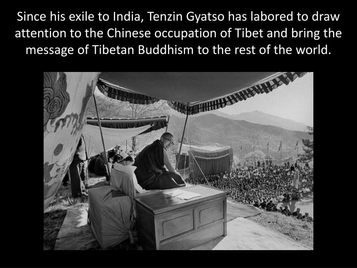 Since his exile to India, Tenzin Gyatso has labored to draw attention to the Chinese occupation of Tibet and bring the message of Tibetan Buddhism to the rest of the world.