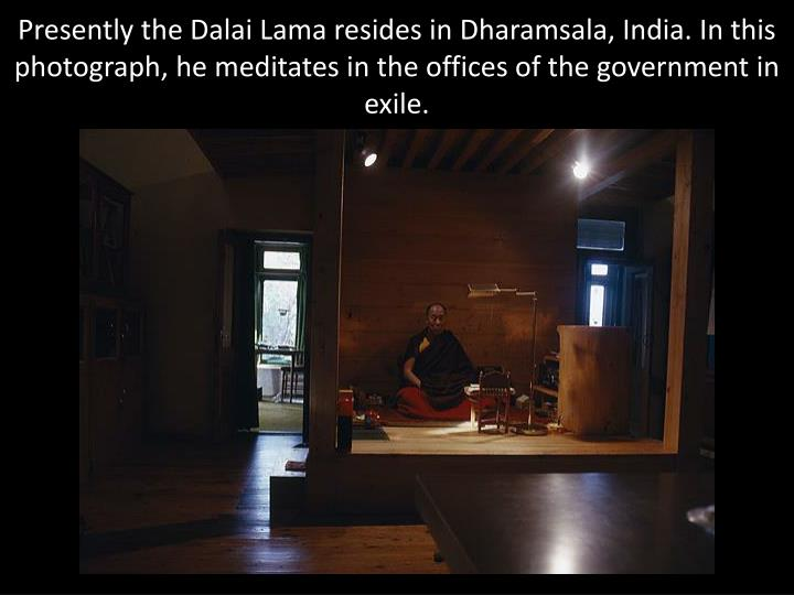 Presently the Dalai Lama resides in Dharamsala, India. In this photograph, he meditates in the offices of the government in exile.