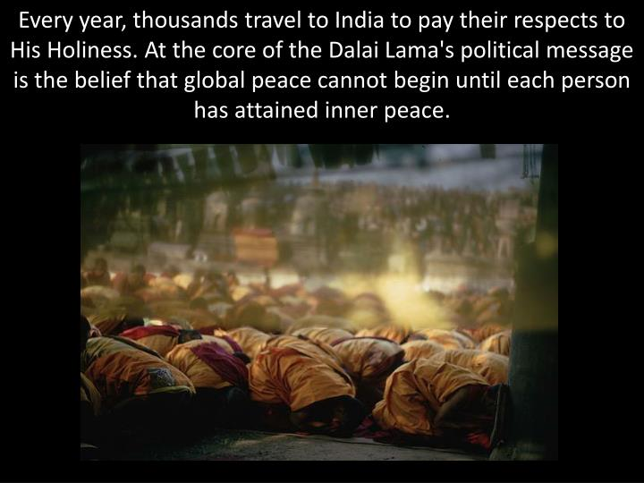 Every year, thousands travel to India to pay their respects to His Holiness. At the core of the Dalai Lama's political message is the belief that global peace cannot begin until each person has attained inner peace.