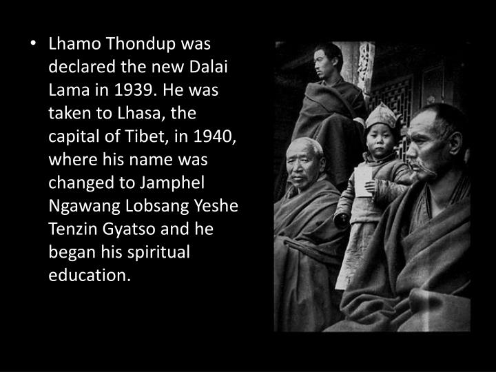 Lhamo Thondup was declared the new Dalai Lama in 1939. He was taken to Lhasa, the capital of Tibet, in 1940, where his name was changed to Jamphel Ngawang Lobsang Yeshe Tenzin Gyatso and he began his spiritual education.