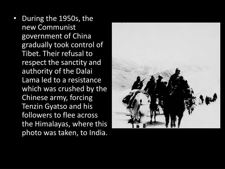 During the 1950s, the new Communist government of China gradually took control of Tibet. Their refusal to respect the sanctity and authority of the Dalai Lama led to a resistance which was crushed by the Chinese army, forcing